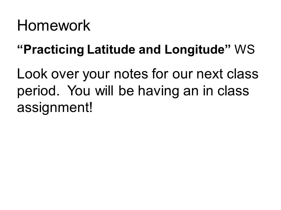 Homework Practicing Latitude and Longitude WS. Look over your notes for our next class period.