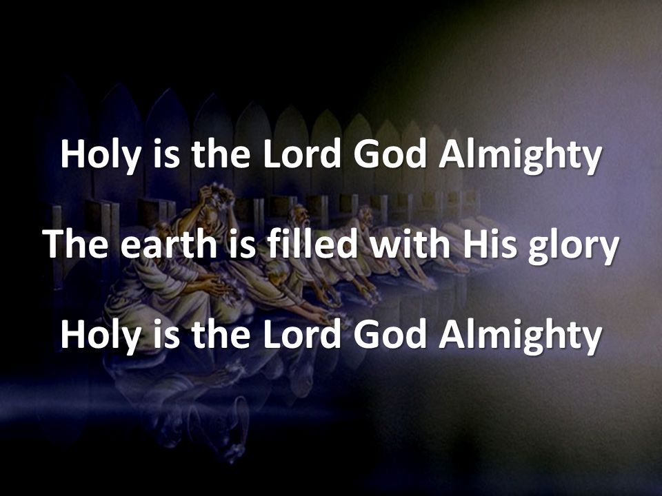 Holy is the Lord God Almighty The earth is filled with His glory