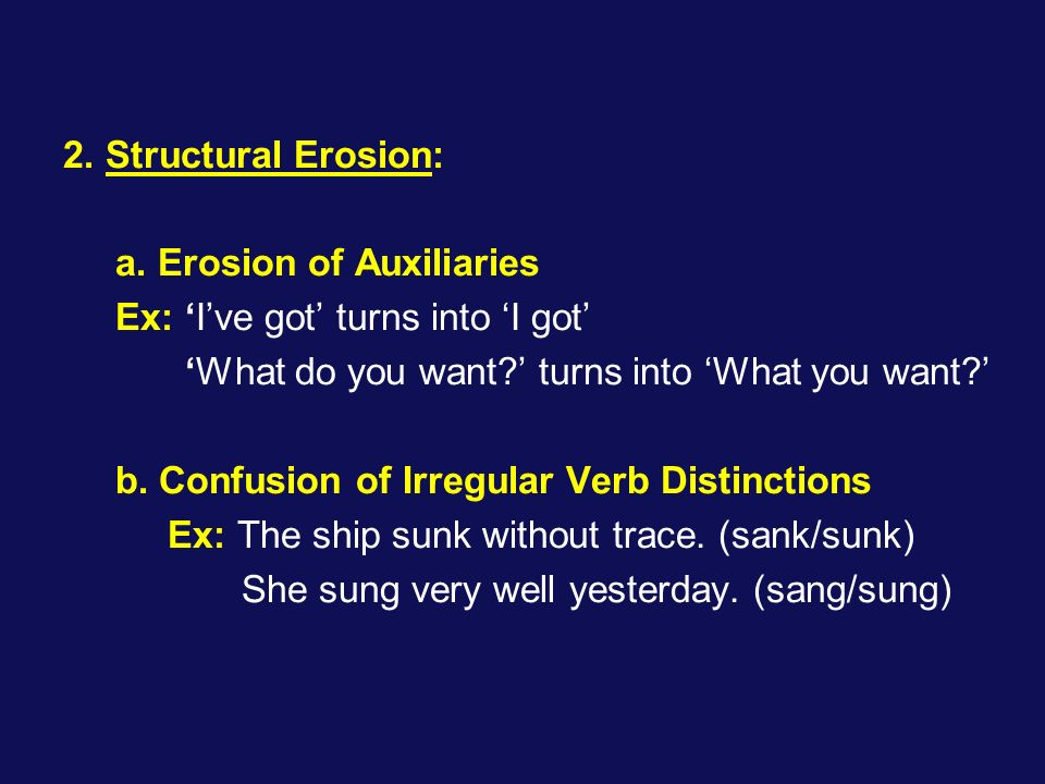 2. Structural Erosion: a. Erosion of Auxiliaries. Ex: 'I've got' turns into 'I got' 'What do you want ' turns into 'What you want '