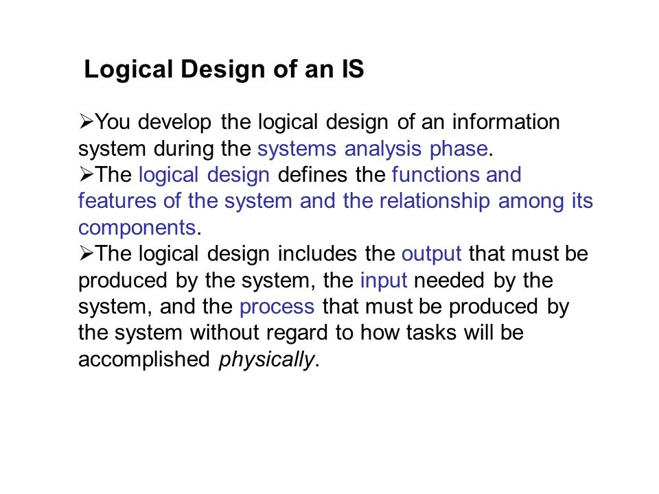 Logical Design of an IS You develop the logical design of an information system during the systems analysis phase.