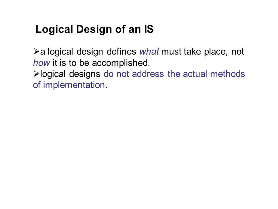 Logical Design of an IS a logical design defines what must take place, not how it is to be accomplished.