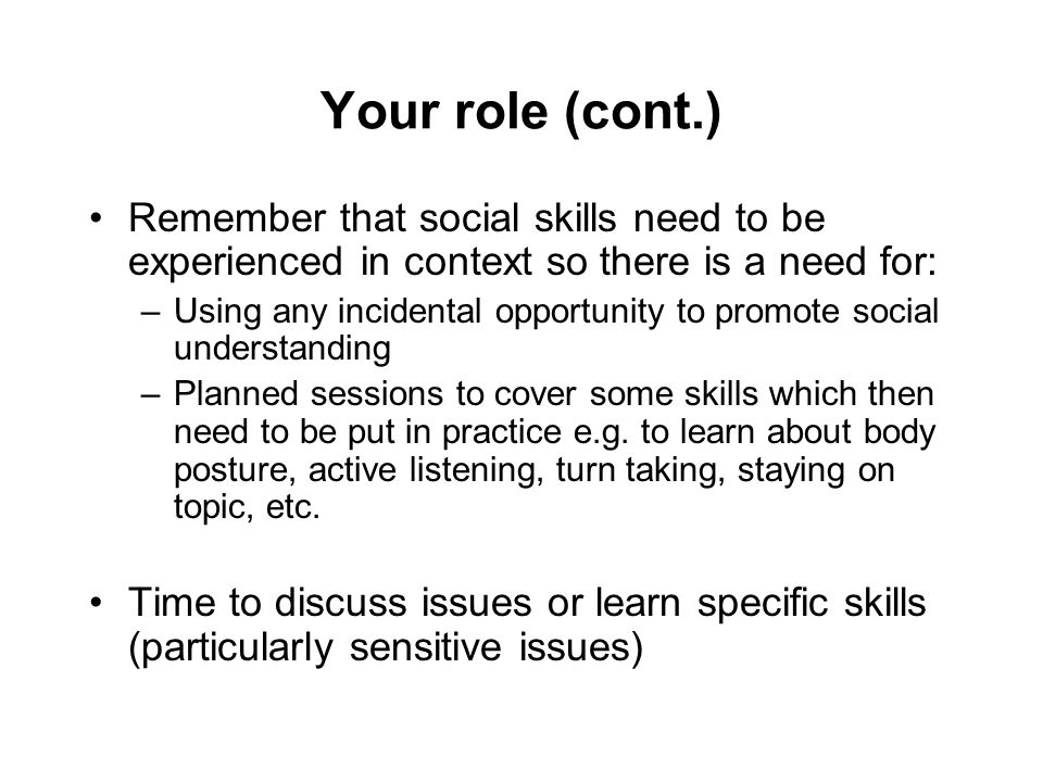 Your role (cont.) Remember that social skills need to be experienced in context so there is a need for: