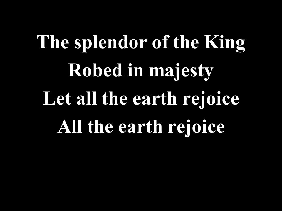 The splendor of the King Let all the earth rejoice