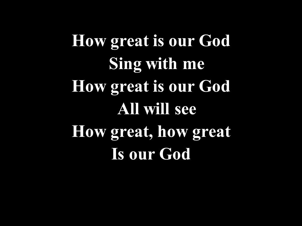 How great is our God Sing with me All will see How great, how great Is our God