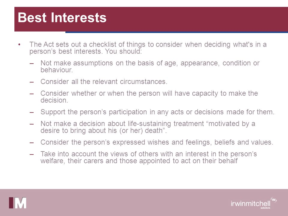Best Interests The Act sets out a checklist of things to consider when deciding what s in a person's best interests. You should: