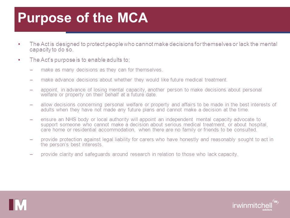 Purpose of the MCA The Act is designed to protect people who cannot make decisions for themselves or lack the mental capacity to do so.