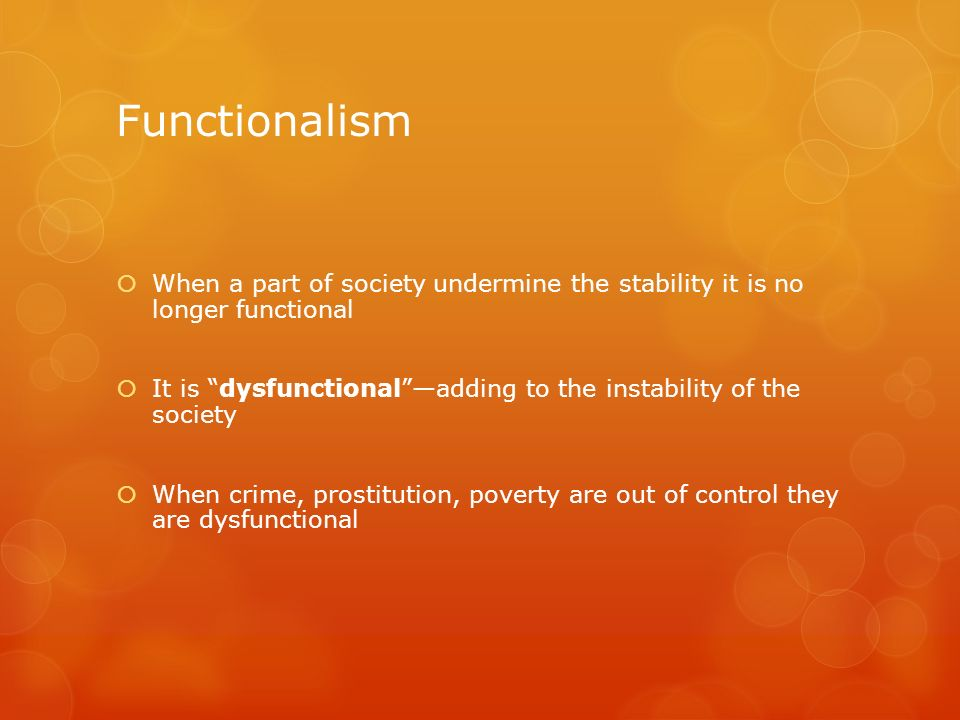 Functionalism When a part of society undermine the stability it is no longer functional.