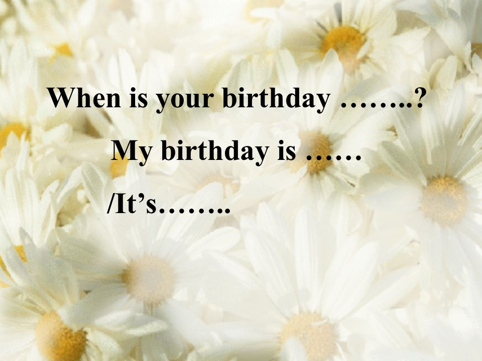When is your birthday ……..