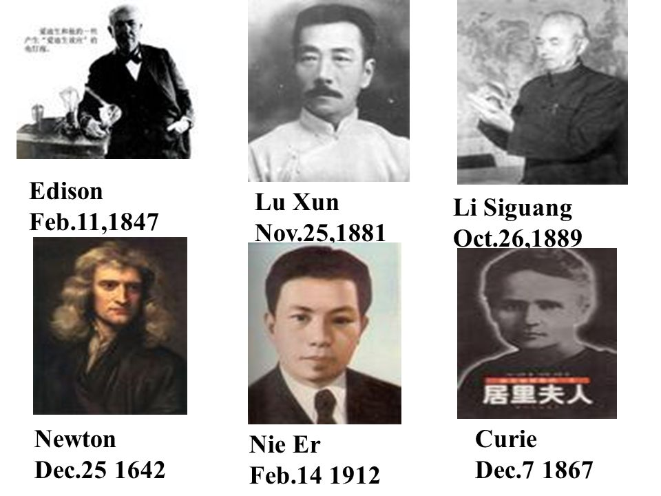 Edison Feb.11,1847 Lu Xun Nov.25,1881. Li Siguang Oct.26,1889. Newton Dec.25 1642.