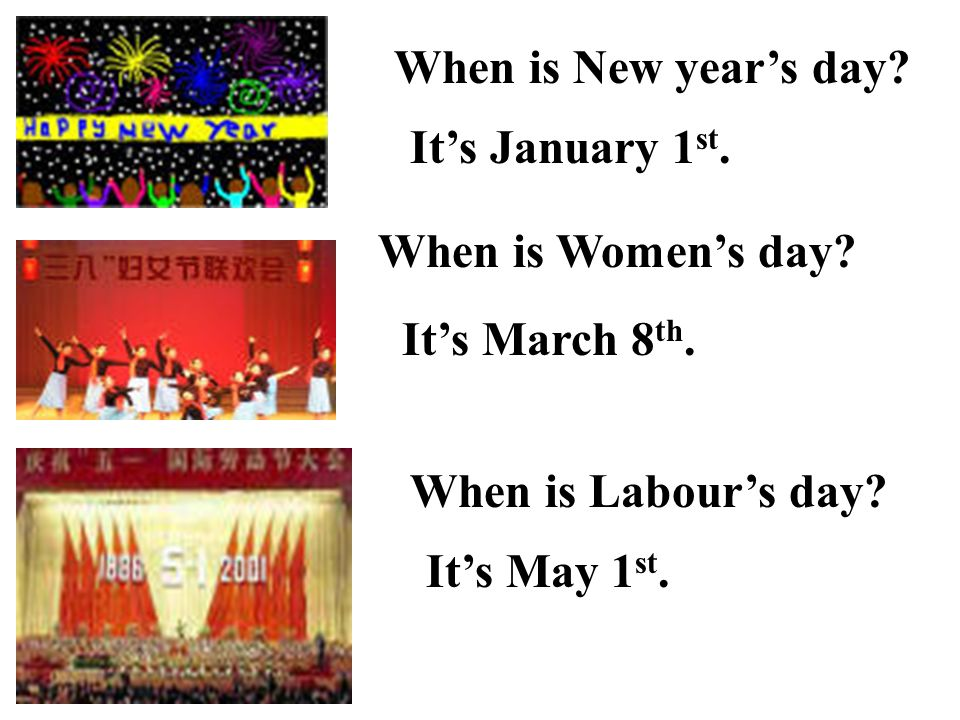 When is New year's day It's January 1st. When is Women's day It's March 8th. When is Labour's day