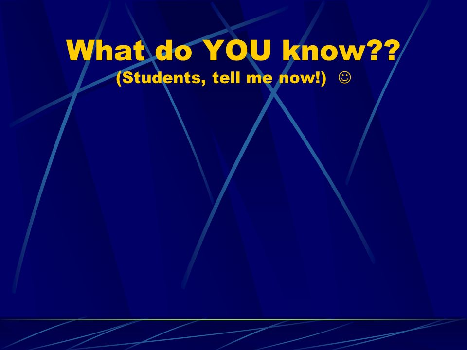 What do YOU know (Students, tell me now!) 