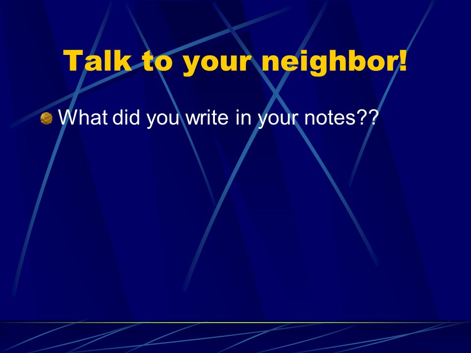 Talk to your neighbor! What did you write in your notes