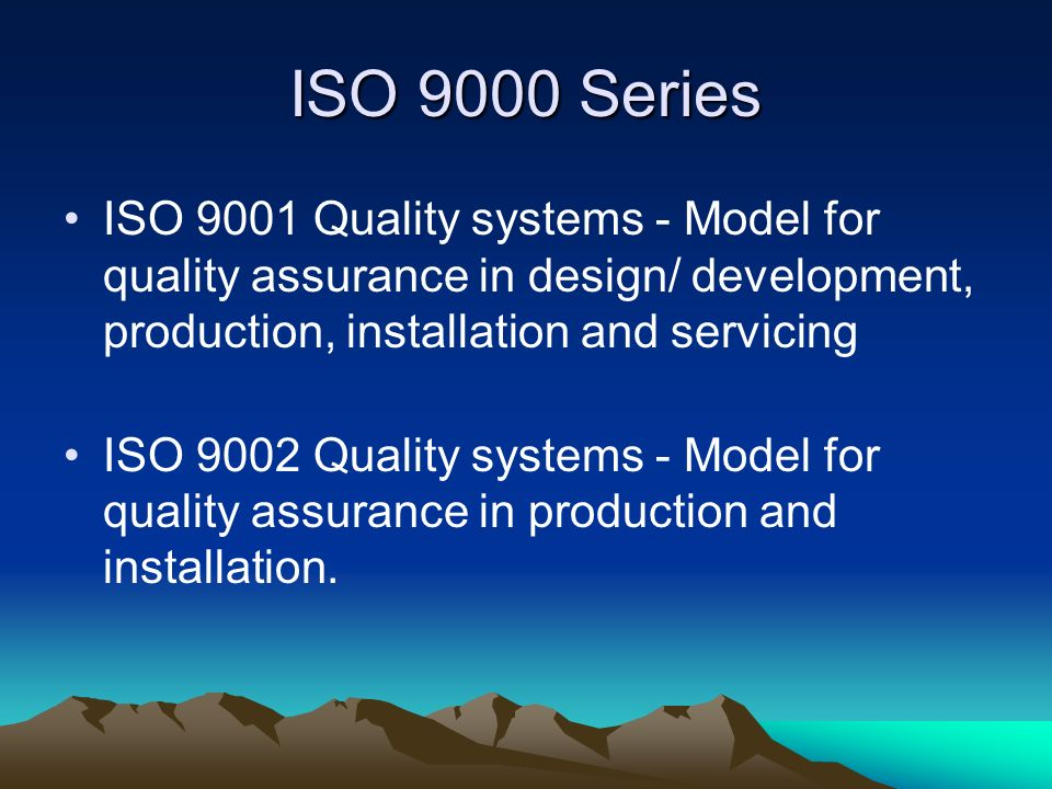 ISO 9000 Series ISO 9001 Quality systems - Model for quality assurance in design/ development, production, installation and servicing.