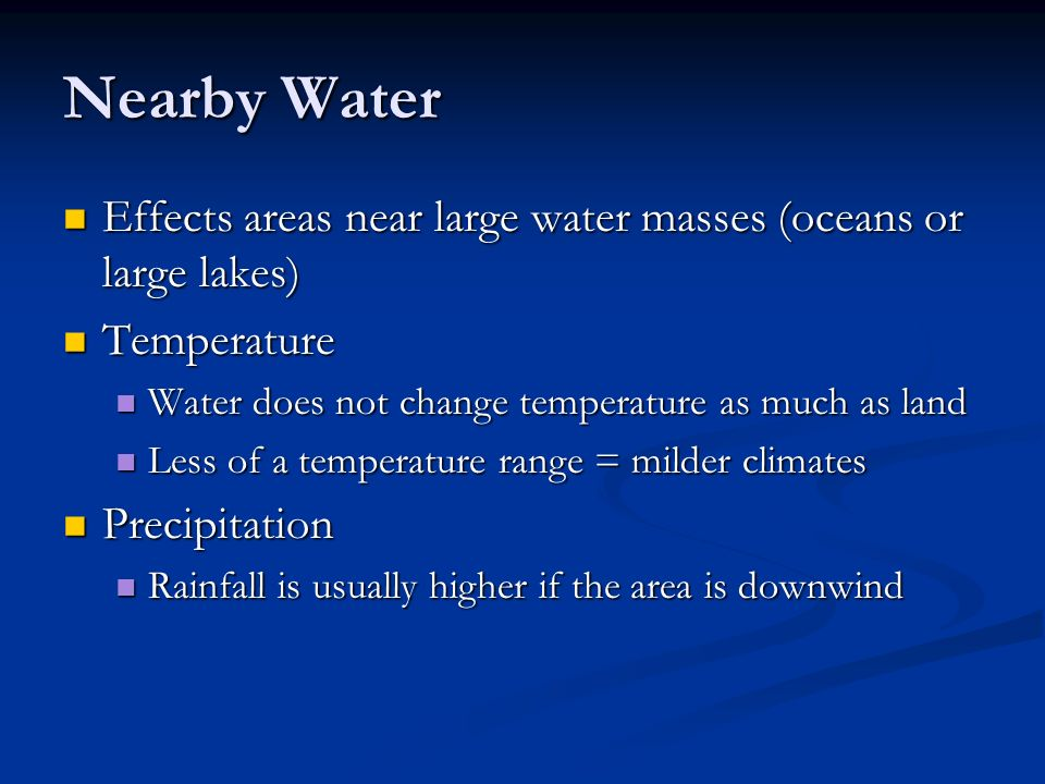 Nearby Water Effects areas near large water masses (oceans or large lakes) Temperature. Water does not change temperature as much as land.