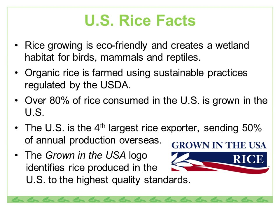 U.S. Rice Facts Rice growing is eco-friendly and creates a wetland habitat for birds, mammals and reptiles.