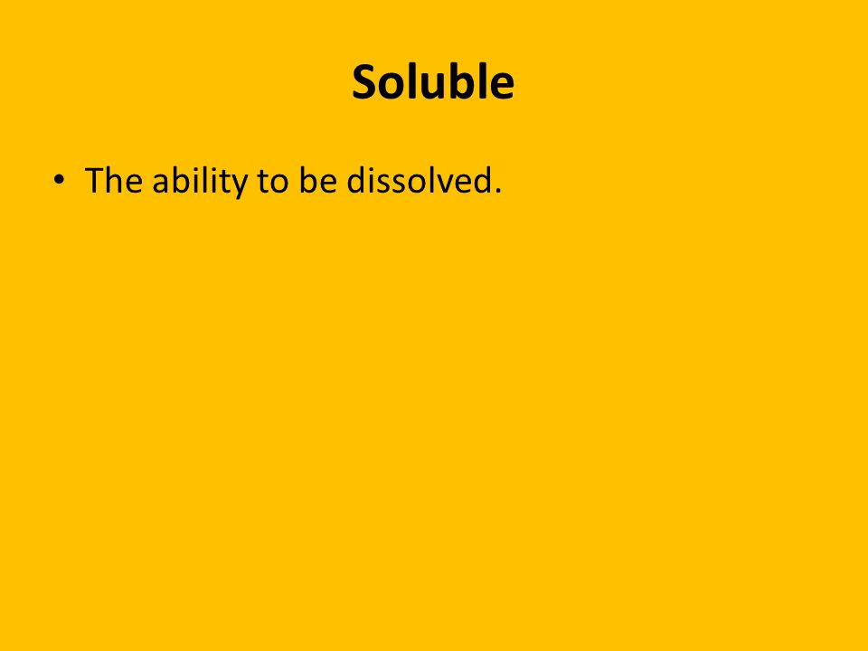Soluble The ability to be dissolved.