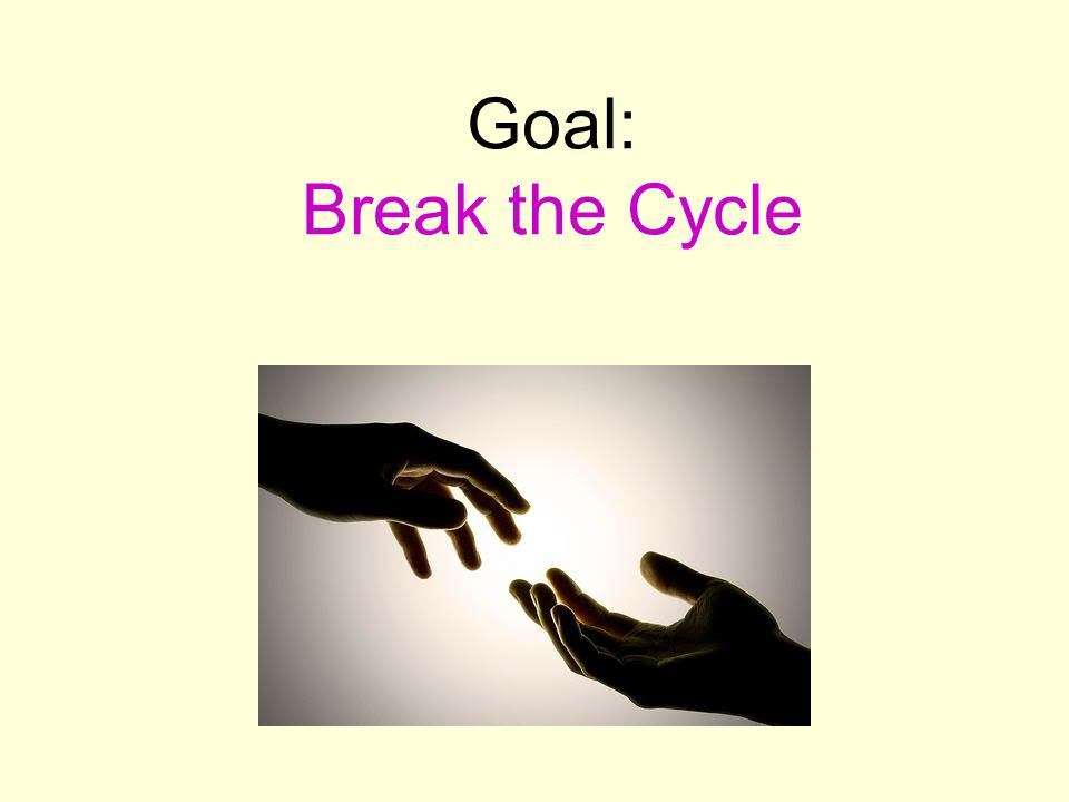 Goal: Break the Cycle