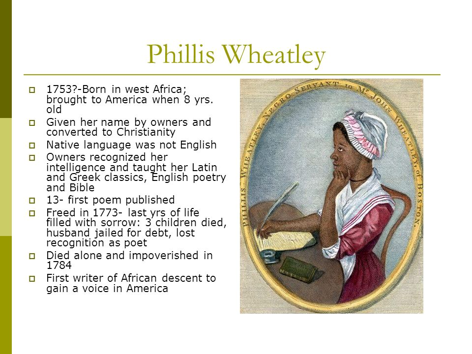 Phillis Wheatley Born in west Africa; brought to America when 8 yrs. old. Given her name by owners and converted to Christianity.