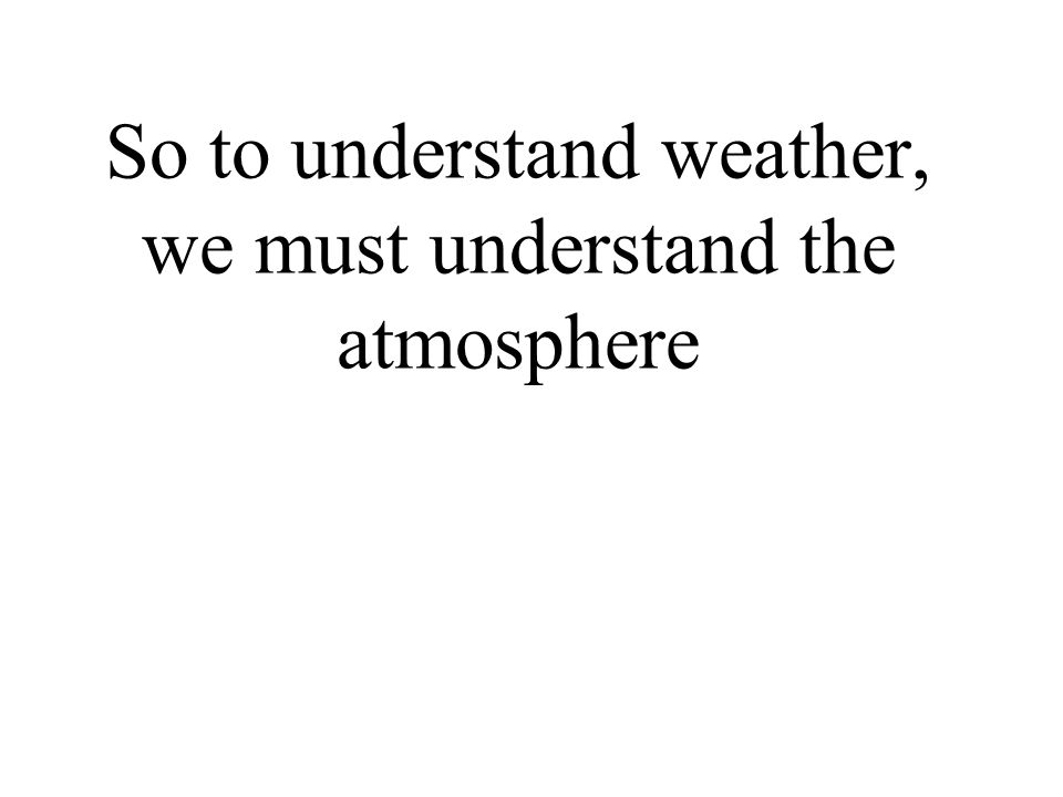 So to understand weather, we must understand the atmosphere