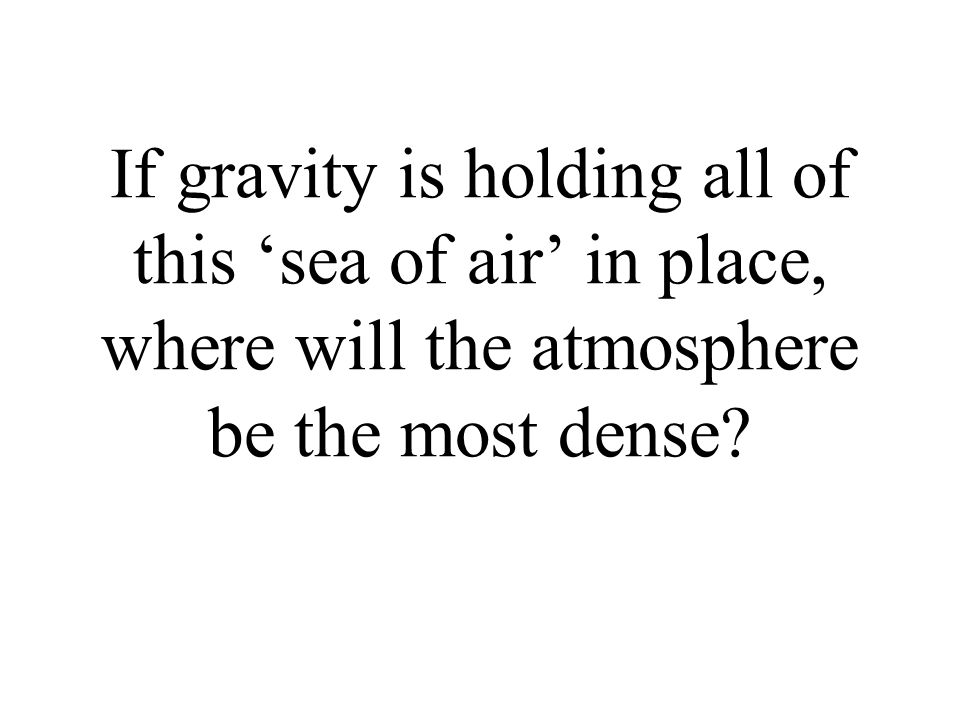 If gravity is holding all of this 'sea of air' in place, where will the atmosphere be the most dense