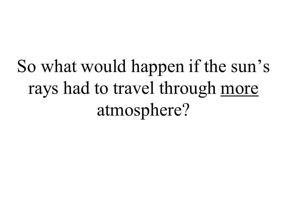 So what would happen if the sun's rays had to travel through more atmosphere