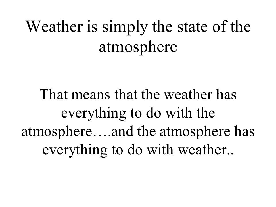 Weather is simply the state of the atmosphere
