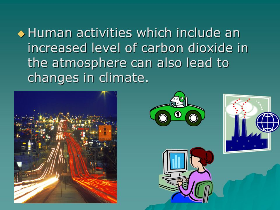 Human activities which include an increased level of carbon dioxide in the atmosphere can also lead to changes in climate.