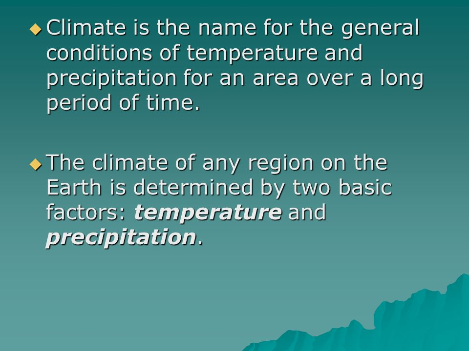 Climate is the name for the general conditions of temperature and precipitation for an area over a long period of time.