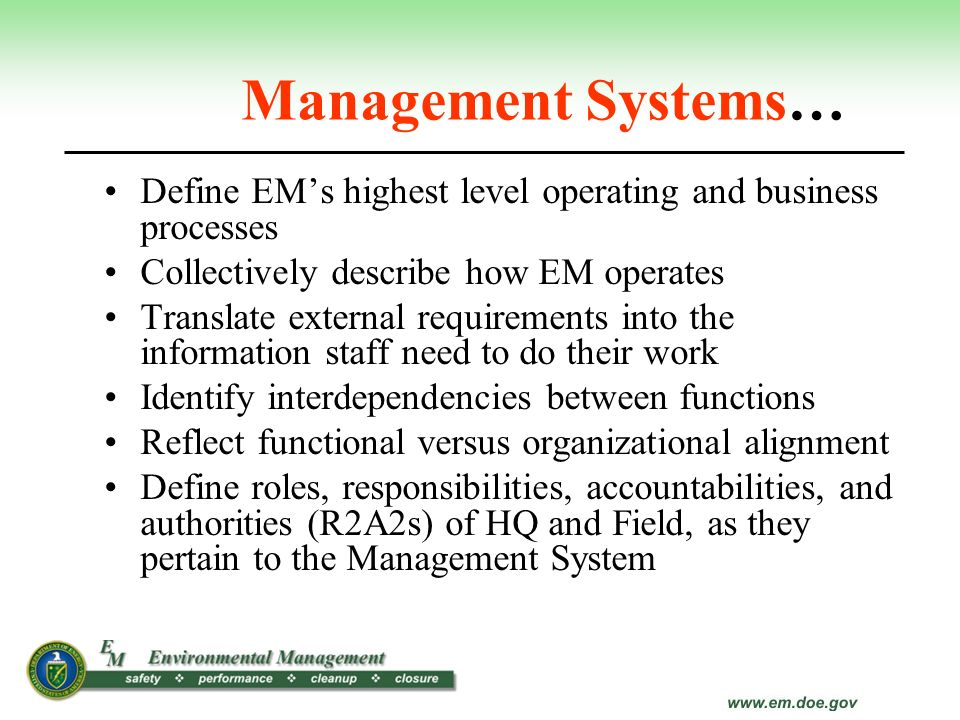 Management Systems… Define EM's highest level operating and business processes. Collectively describe how EM operates.