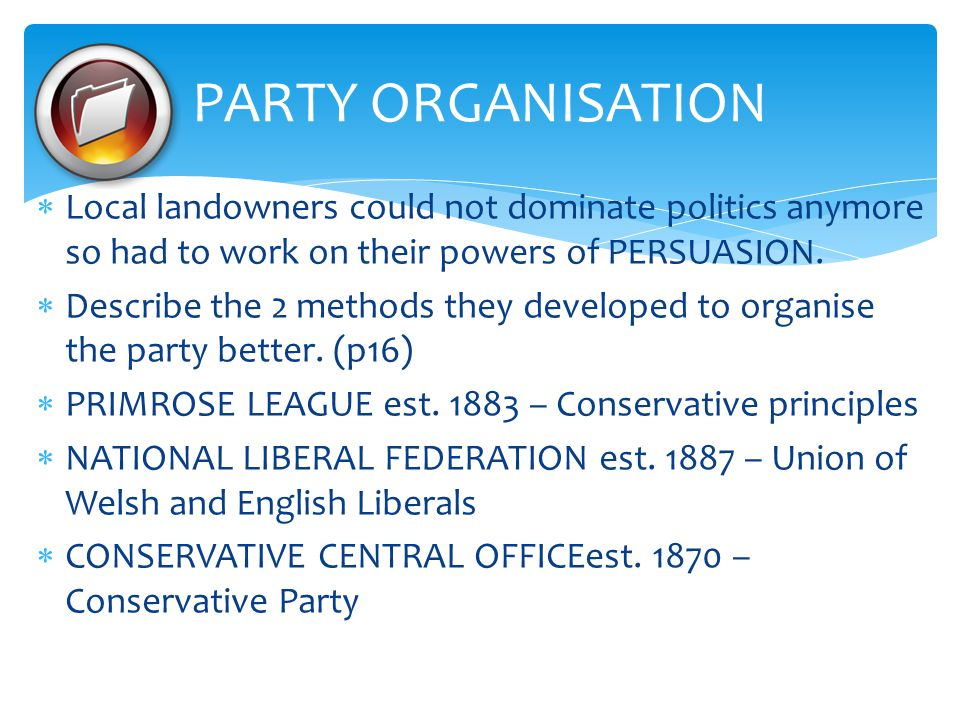 PARTY ORGANISATION Local landowners could not dominate politics anymore so had to work on their powers of PERSUASION.