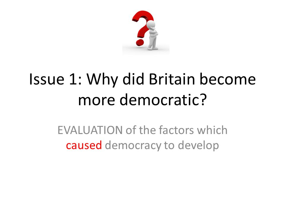 Issue 1: Why did Britain become more democratic