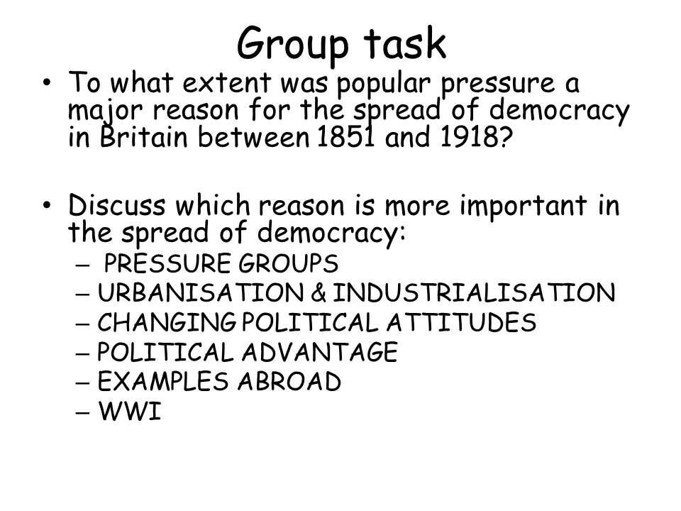 Group task To what extent was popular pressure a major reason for the spread of democracy in Britain between 1851 and 1918