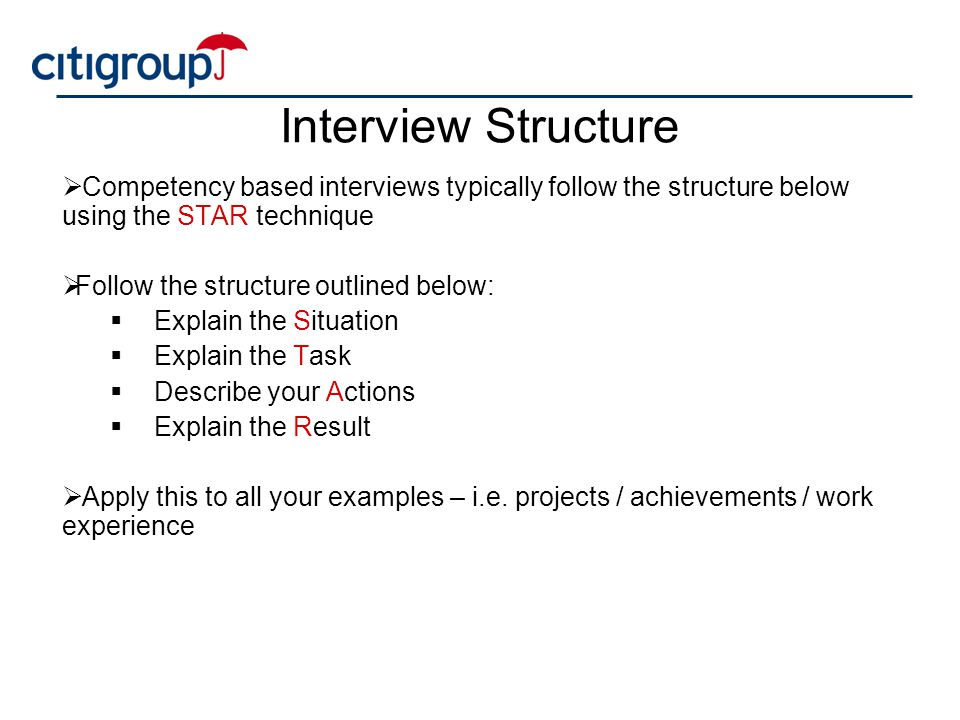 Interview Structure Competency based interviews typically follow the structure below using the STAR technique.