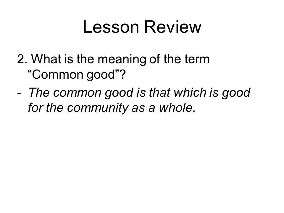 Lesson Review 2. What is the meaning of the term Common good