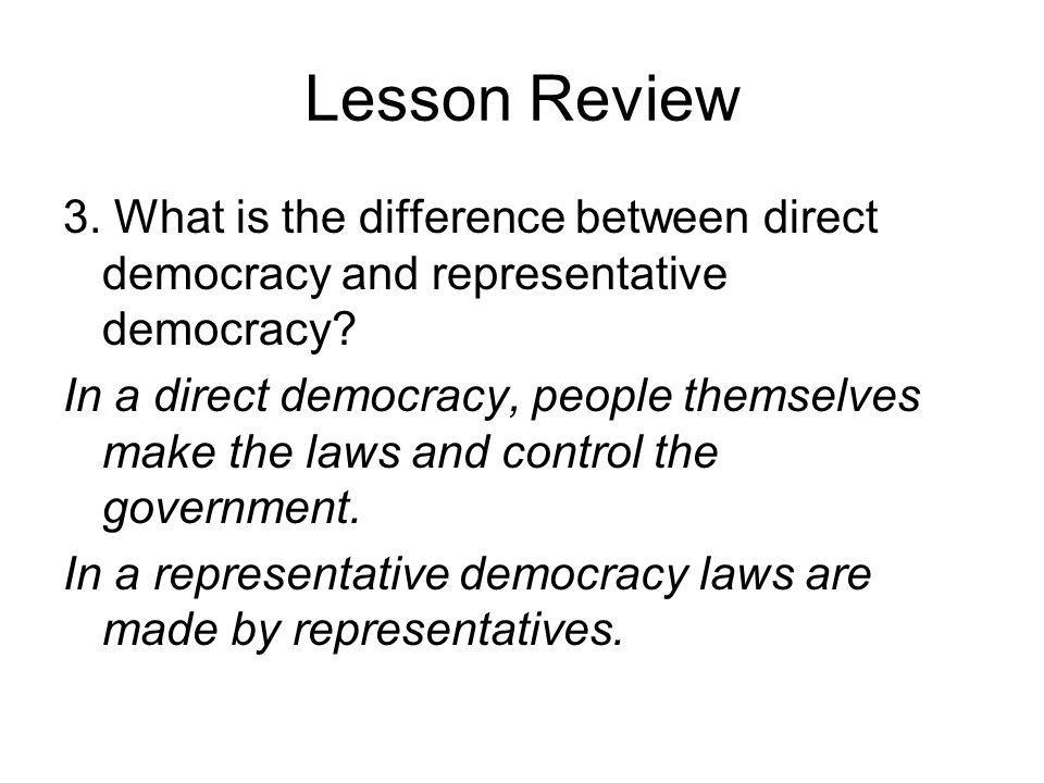 Lesson Review 3. What is the difference between direct democracy and representative democracy