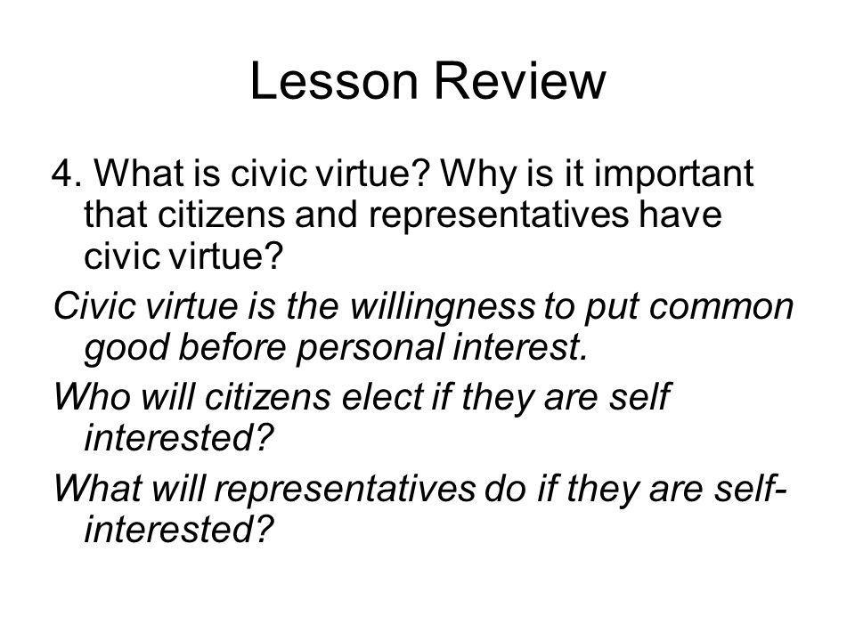 Lesson Review 4. What is civic virtue Why is it important that citizens and representatives have civic virtue