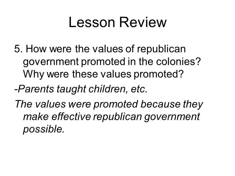 Lesson Review 5. How were the values of republican government promoted in the colonies Why were these values promoted