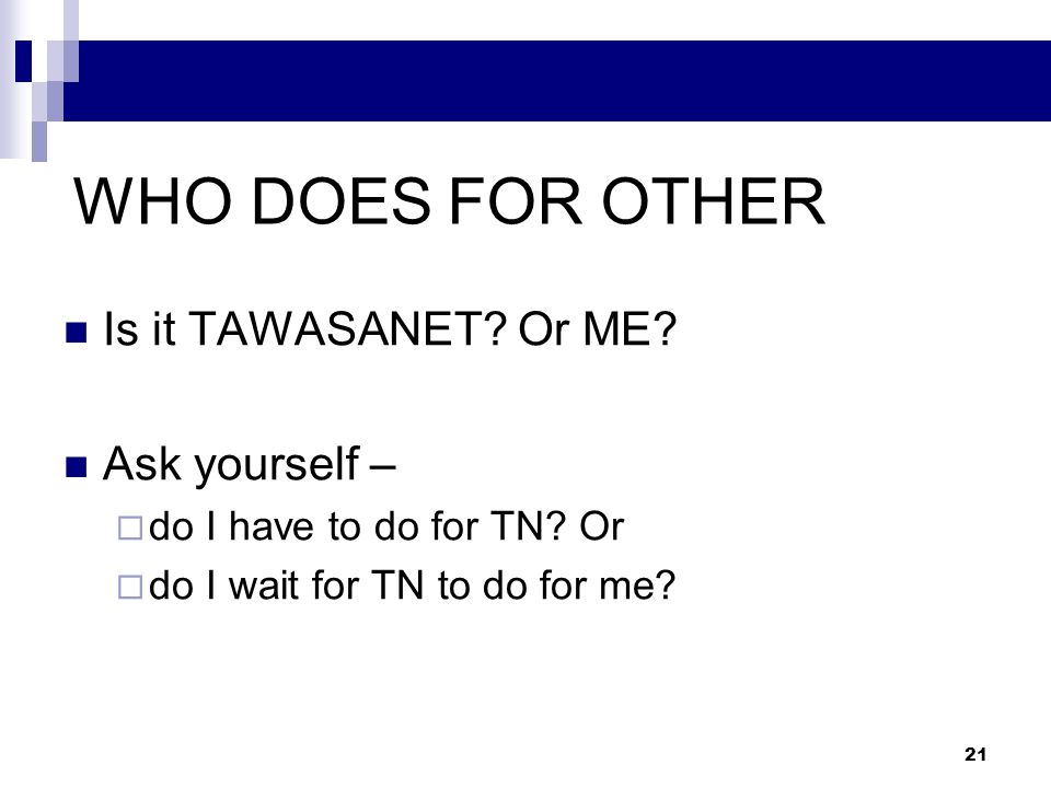 WHO DOES FOR OTHER Is it TAWASANET Or ME Ask yourself –