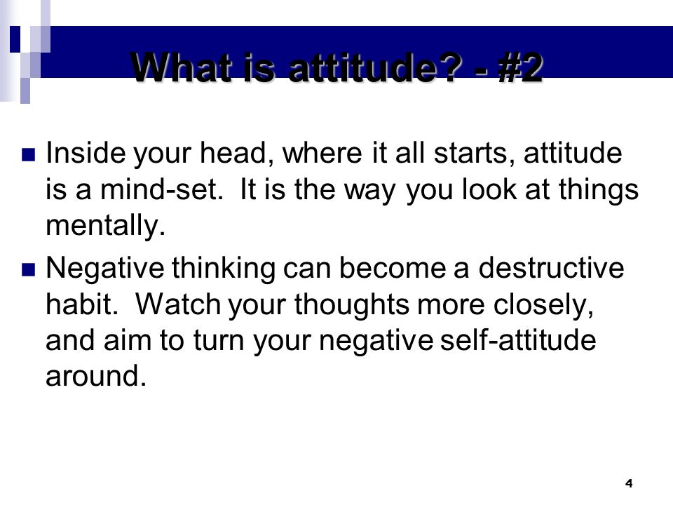 What is attitude - #2 Inside your head, where it all starts, attitude is a mind-set. It is the way you look at things mentally.