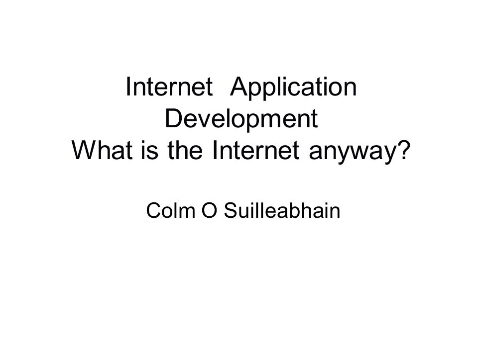 Internet Application Development What is the Internet anyway