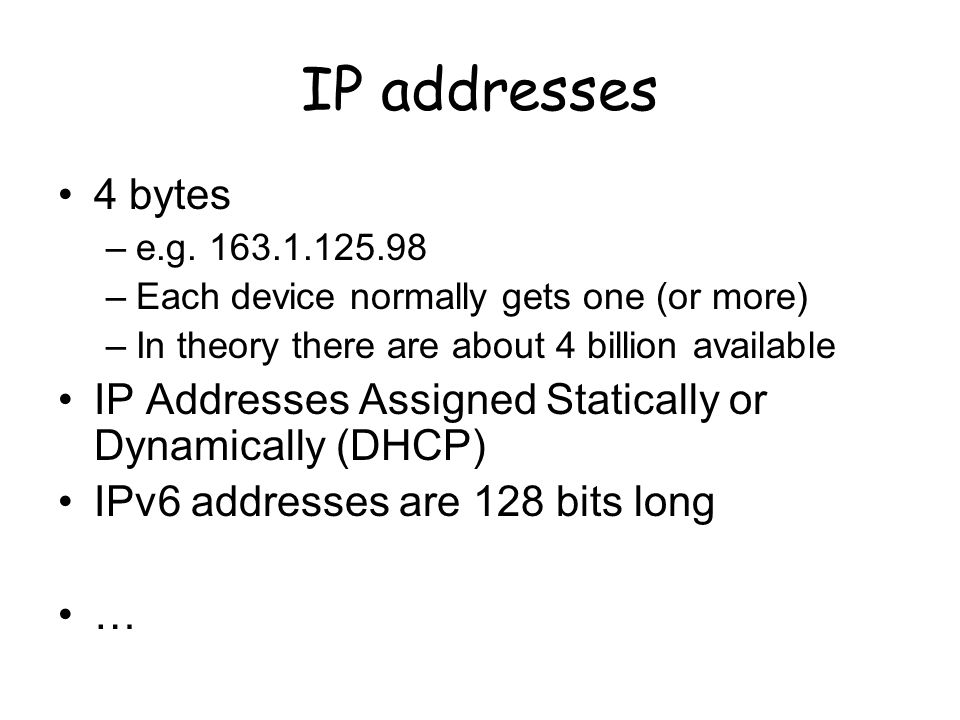 IP addresses 4 bytes. e.g Each device normally gets one (or more) In theory there are about 4 billion available.
