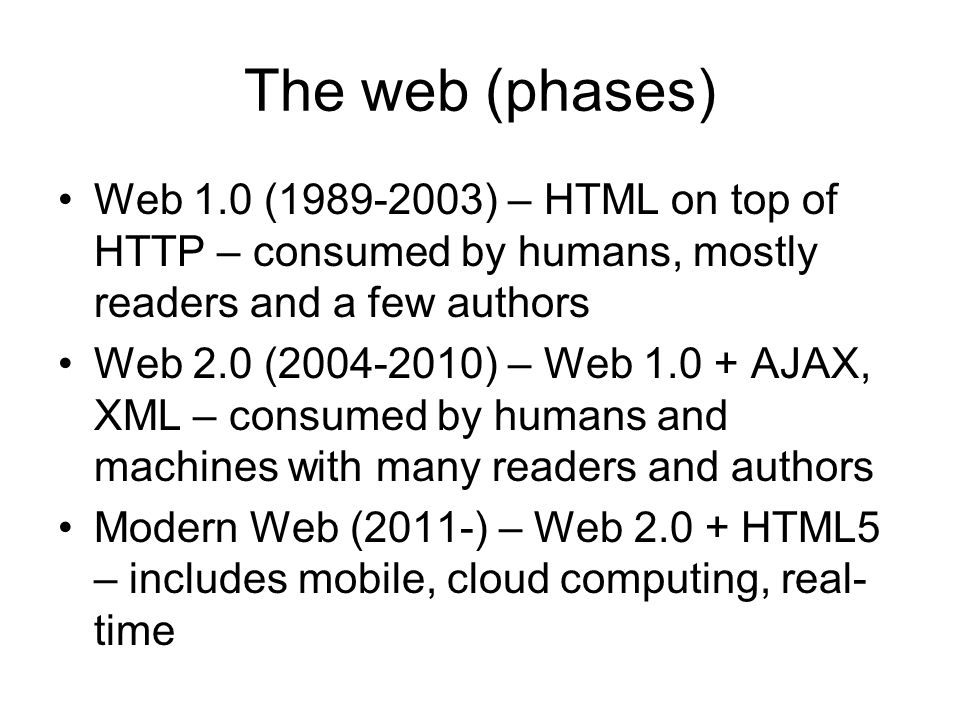 The web (phases) Web 1.0 ( ) – HTML on top of HTTP – consumed by humans, mostly readers and a few authors.
