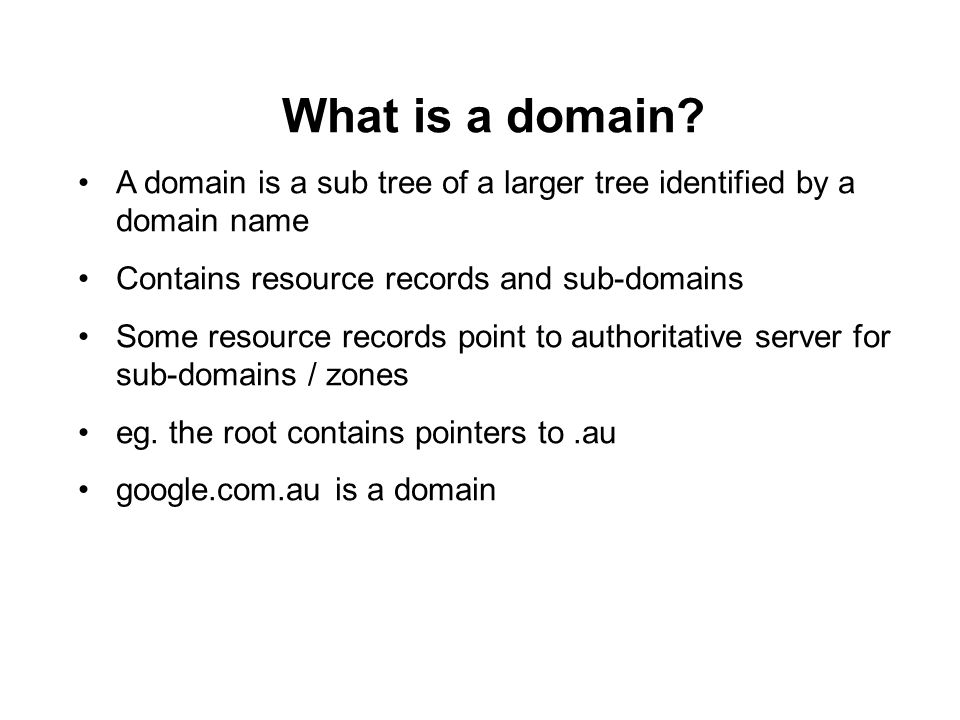 What is a domain A domain is a sub tree of a larger tree identified by a domain name. Contains resource records and sub-domains.