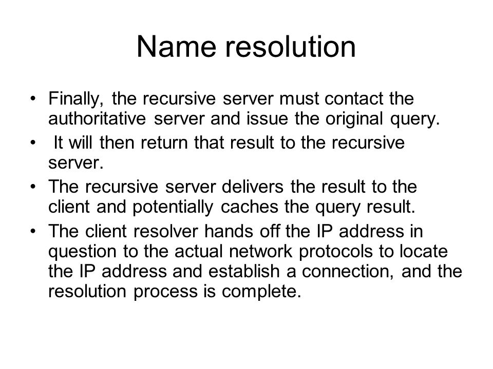 Name resolution Finally, the recursive server must contact the authoritative server and issue the original query.
