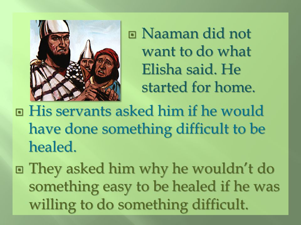 Naaman did not want to do what Elisha said. He started for home.