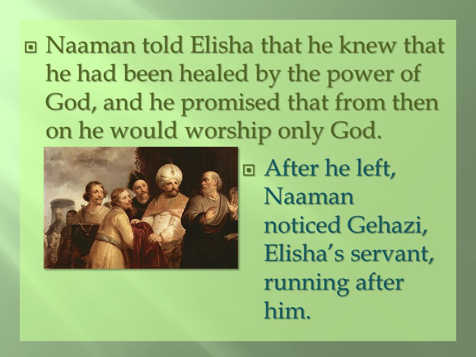 Naaman told Elisha that he knew that he had been healed by the power of God, and he promised that from then on he would worship only God.