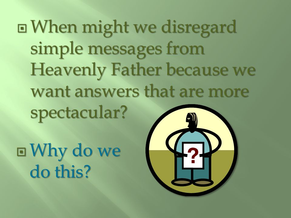 When might we disregard simple messages from Heavenly Father because we want answers that are more spectacular