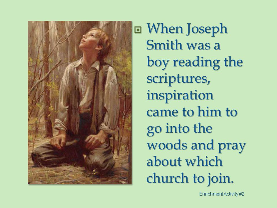 When Joseph Smith was a boy reading the scriptures, inspiration came to him to go into the woods and pray about which church to join.