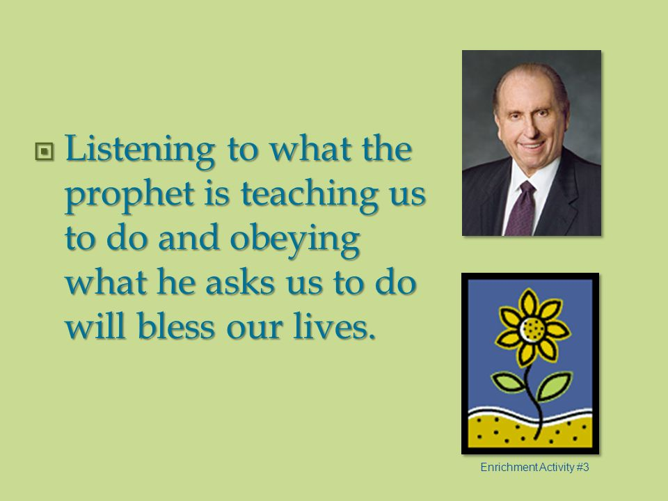 Listening to what the prophet is teaching us to do and obeying what he asks us to do will bless our lives.