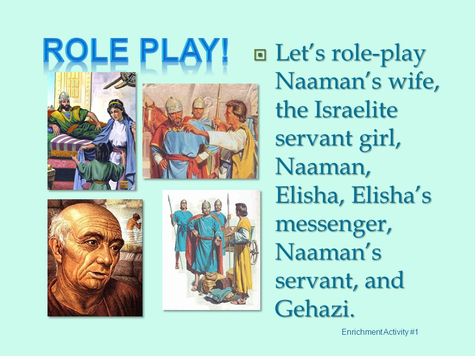 Role play! Let's role-play Naaman's wife, the Israelite servant girl, Naaman, Elisha, Elisha's messenger, Naaman's servant, and Gehazi.